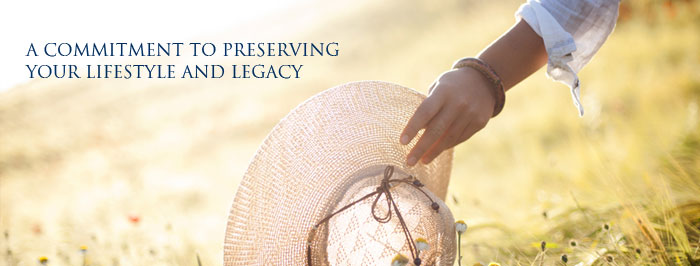 A commitment to preserving your lifestyle and legacy